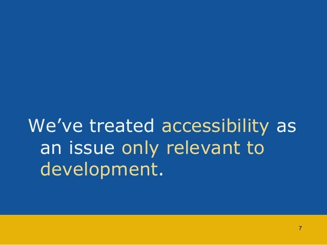 We've treated accessibility as  an issue only relevant to  development.  7