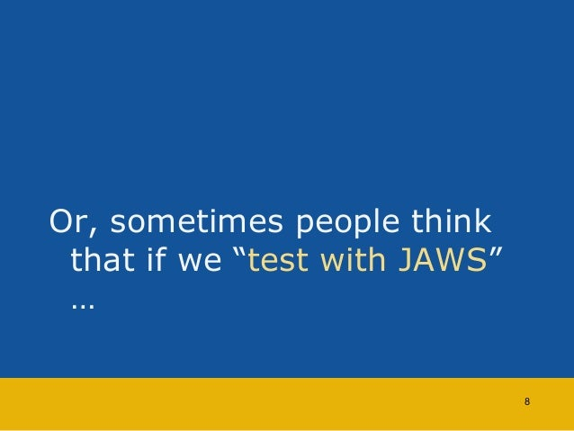 """Or, sometimes people think  that if we """"test with JAWS""""  …  8"""