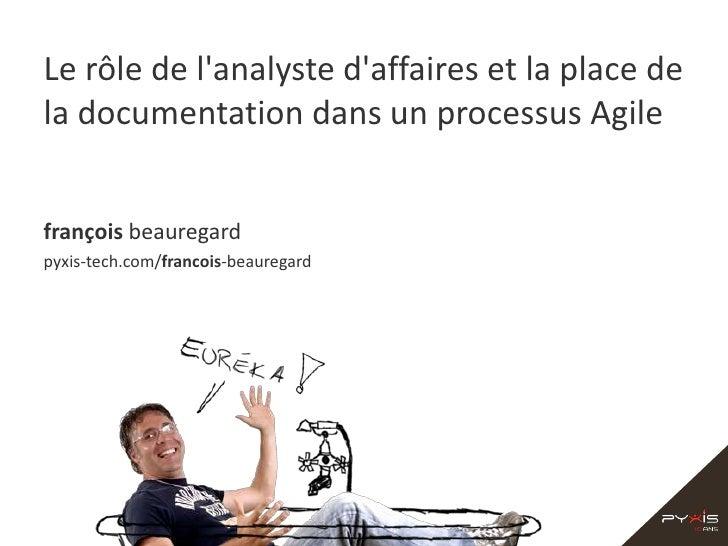 Le rôle de l'analyste d'affaires et la place de la documentation dans un processus Agile<br />françoisbeauregard<br />pyxi...