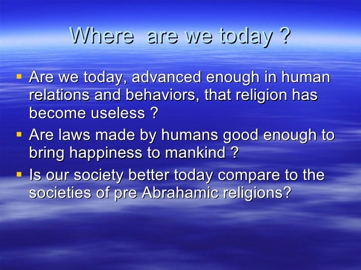 Where  are we today ? <ul><li>Are we today, advanced enough in human relations and behaviors, that religion has become use...