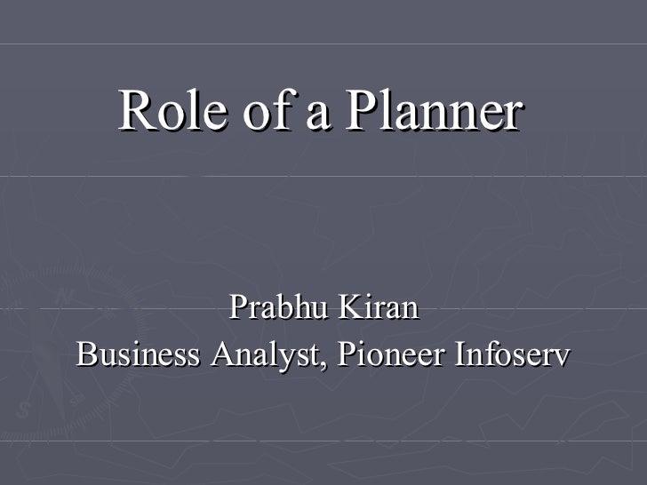 Role of a Planner <ul><ul><li>Prabhu Kiran </li></ul></ul><ul><ul><li>Business Analyst, Pioneer Infoserv </li></ul></ul>