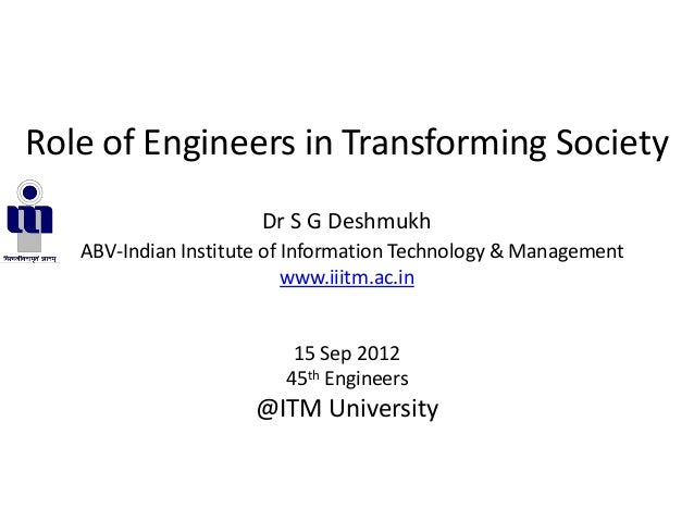 Role of Engineers in Transforming SocietyDr S G DeshmukhABV-Indian Institute of Information Technology & Managementwww.iii...