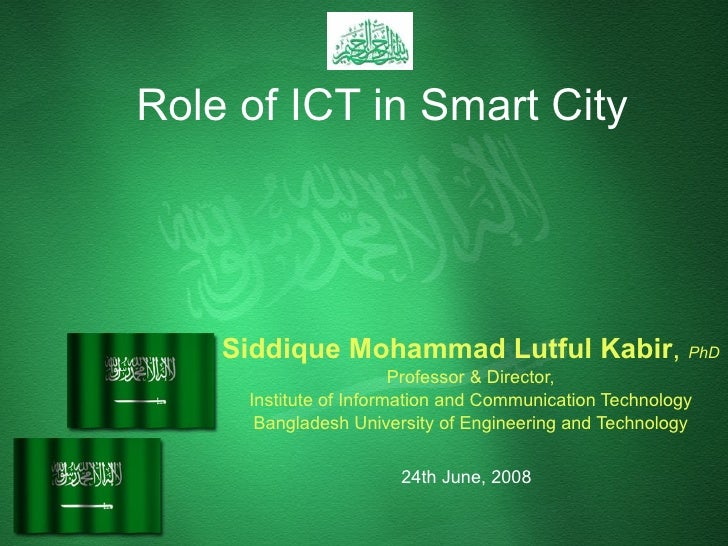 Role of ICT in Smart City Siddique Mohammad Lutful Kabir ,  PhD Professor & Director, Institute of Information and Communi...