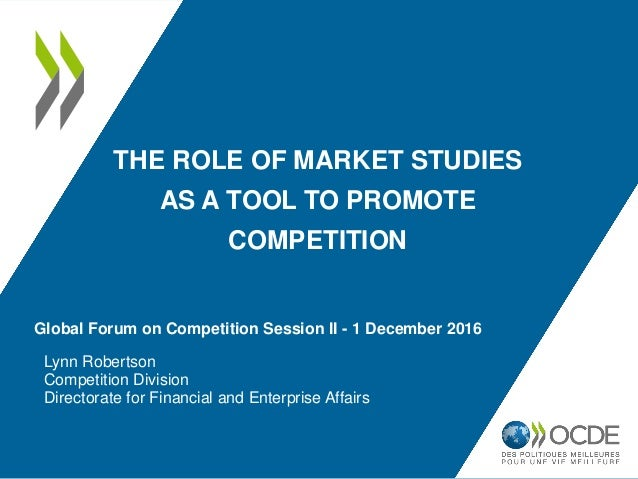 THE ROLE OF MARKET STUDIES AS A TOOL TO PROMOTE COMPETITION Lynn Robertson Competition Division Directorate for Financial ...