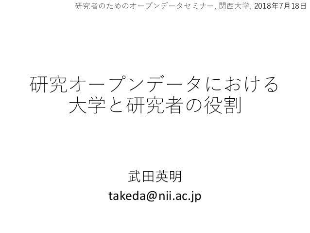 研究オープンデータにおける 大学と研究者の役割 武田英明 takeda@nii.ac.jp 研究者のためのオープンデータセミナー, 関西大学, 2018年7月18日