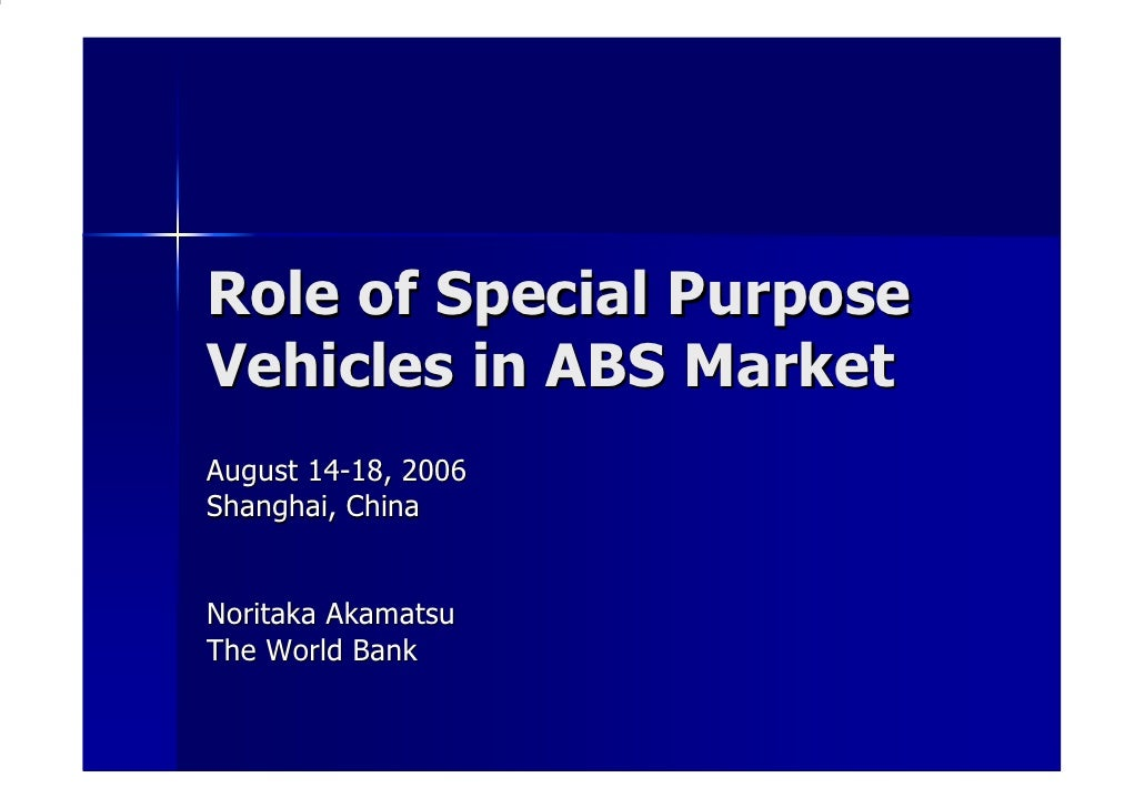 Role of Special Purpose Vehicles in ABS Market August 14-18, 2006 Shanghai, China   Noritaka Akamatsu The World Bank