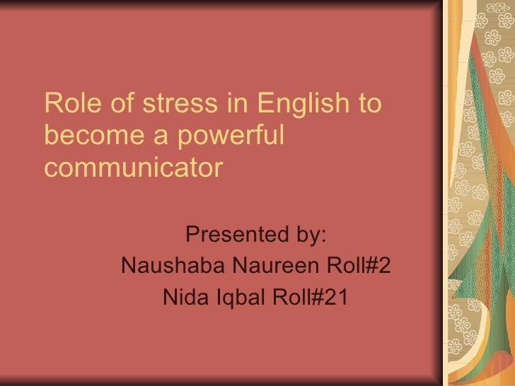 Role of stress in English to become a powerful communicator Presented by: Naushaba Naureen Roll#2 Nida Iqbal Roll#21