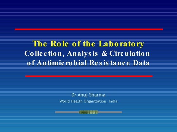 The Role of the Laboratory Collection, Analysis & Circulation  of Antimicrobial Resistance Data Dr Anuj Sharma World Healt...