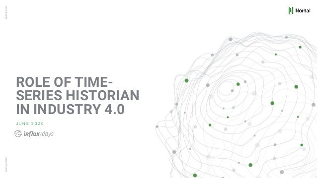 NORTALGROUPNORTAL.COM ROLE OF TIME- SERIES HISTORIAN IN INDUSTRY 4.0 J U N E 2 0 2 0