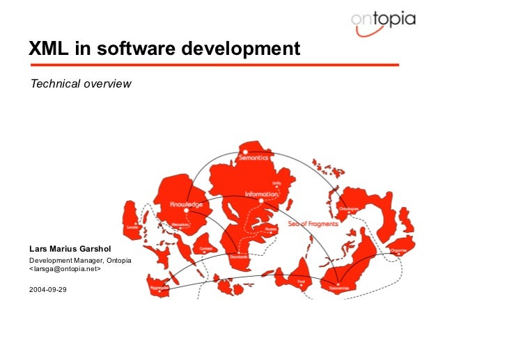 XML in software development  Technical overview  Lars Marius Garshol  Development Manager, Ontopia  <larsga@ontopia.net>  ...
