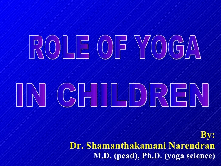 By: Dr. Shamanthakamani Narendran M.D. (pead), Ph.D. (yoga science) ROLE OF YOGA IN CHILDREN