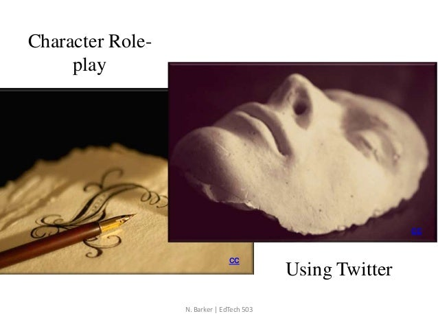 Character Role- play Using Twitter CC CC N. Barker | EdTech 503