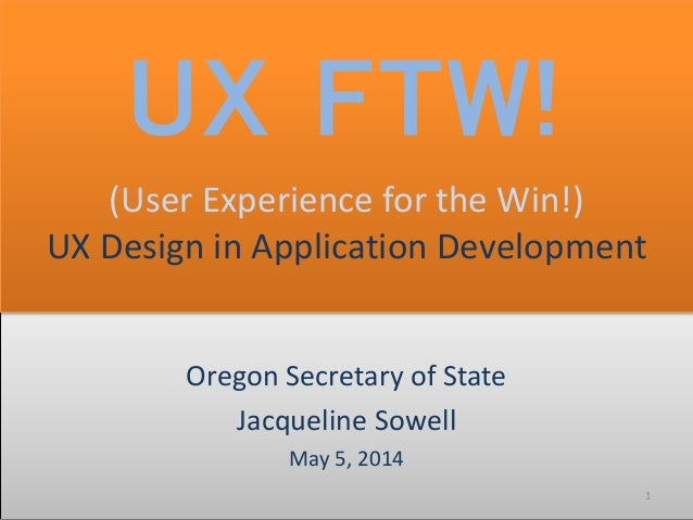 Oregon Secretary of State Jacqueline Sowell May 5, 2014 1 UX FTW! (User Experience for the Win!) UX Design in Application ...