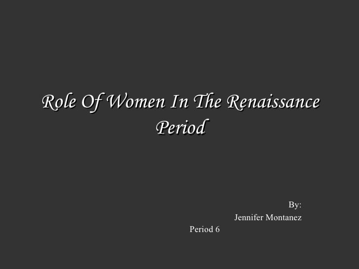 Role Of Women In The Renaissance Period By: Jennifer Montanez Period 6