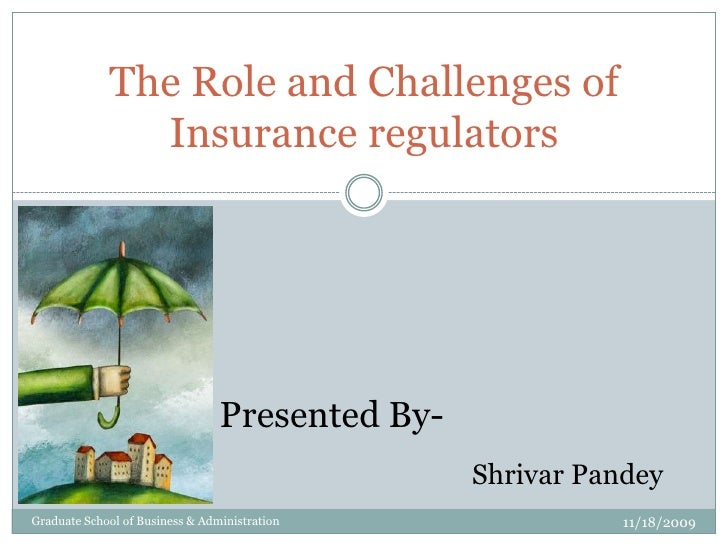 The Role and Challenges of Insurance regulators<br />Presented By-<br />ShrivarPandey<br />11/18/2009<br />Graduate School...