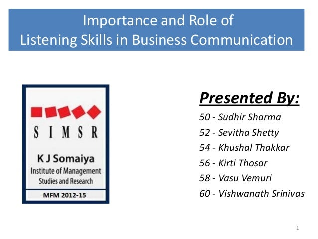 Importance and Role of Listening Skills in Business Communication Presented By: 50 - Sudhir Sharma 52 - Sevitha Shetty 54 ...
