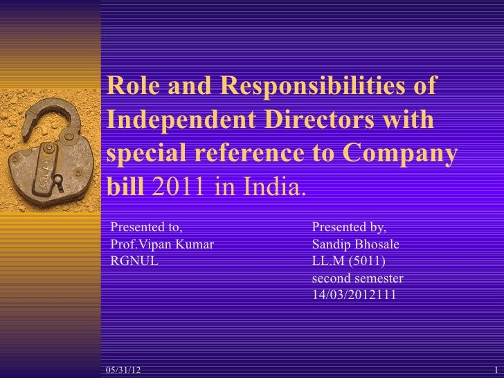 Role and Responsibilities ofIndependent Directors withspecial reference to Companybill 2011 in India. Presented to,      P...