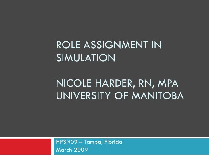 ROLE ASSIGNMENT IN SIMULATION  NICOLE HARDER, RN, MPA UNIVERSITY OF MANITOBA   HPSN09 – Tampa, Florida March 2009