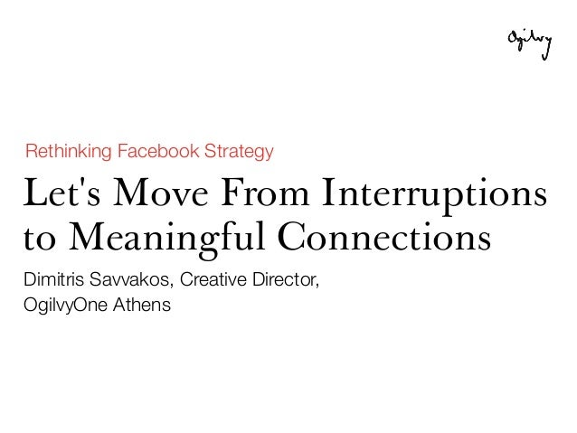 Rethinking Facebook StrategyLets Move From Interruptionsto Meaningful ConnectionsDimitris Savvakos, Creative Director,Ogil...