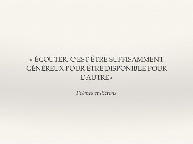 Poèmes et dictons «ÉCOUTER, C'EST ÊTRE SUFFISAMMENT GÉNÉREUX POUR ÊTRE DISPONIBLE POUR L'AUTRE»