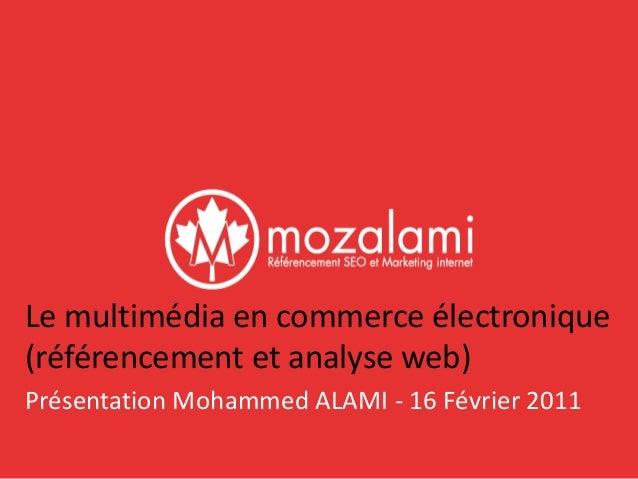 Le multimédia en commerce électronique  (référencement et analyse web)  Présentation Mohammed ALAMI - 16 Février 2011