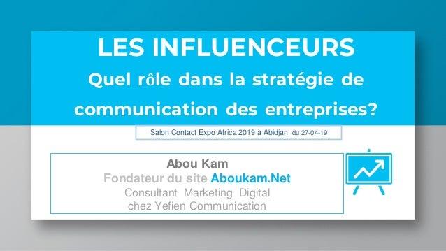 LES INFLUENCEURS Quel rôle dans la stratégie de communication des entreprises? Abou Kam Fondateur du site Aboukam.Net Cons...