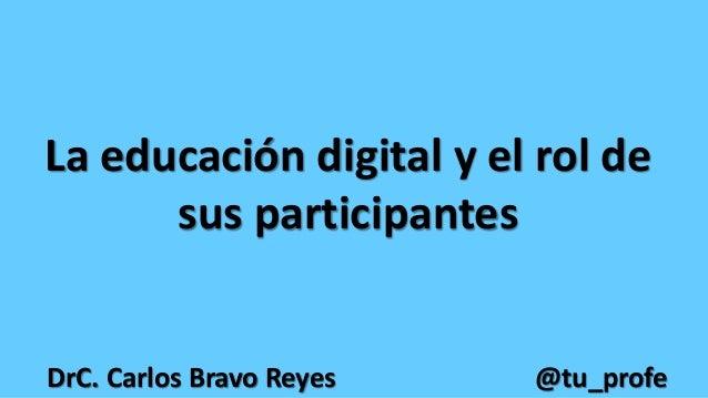 La educación digital y el rol de sus participantes DrC. Carlos Bravo Reyes @tu_profe