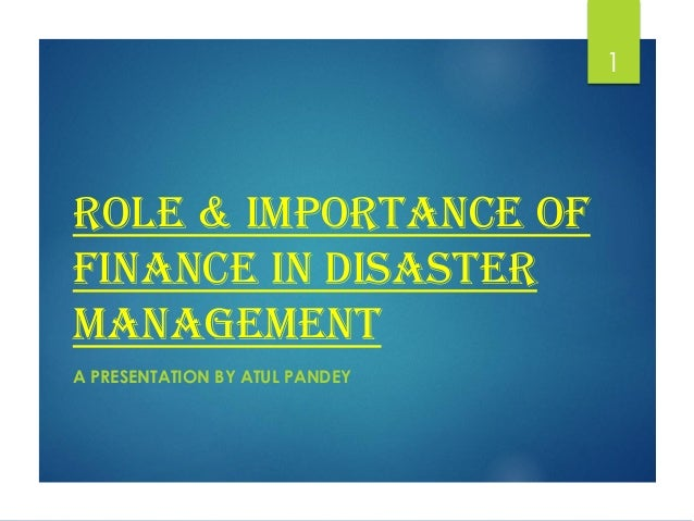ROLE & IMPORTANCE OF FINANCE IN DISASTER MANAGEMENT A PRESENTATION BY ATUL PANDEY 1