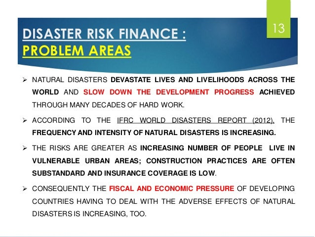 role of micro finance in natural disasters The objective of the study was to understand the existing drr practices of microfinance institutions (mfi) in the indian market and to map out the disaster-related vulnerabilities of clients affected by crisis in order to assess gaps for more effective disaster preparedness.