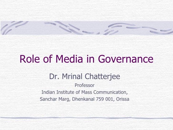Role of Media in Governance Dr. Mrinal Chatterjee Professor Indian Institute of Mass Communication, Sanchar Marg, Dhenkana...