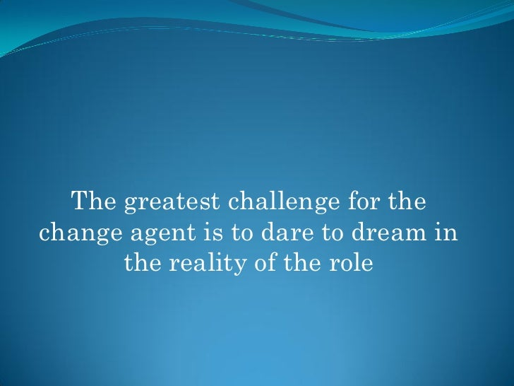 The greatest challenge for the change agent is to dare to dream in       the reality of the role