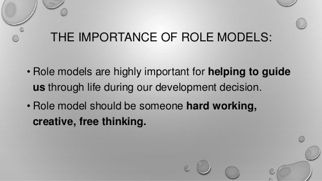 the importance of having a role model The importance of parents as role models by sophie bloom, ms, lac april 23, 2018  parents serve as role models not only through direct interactions with their children, but through the examples they set with their attitude and behavior within the family and in the outside world by addressing their concerns, sharing their lives, and.