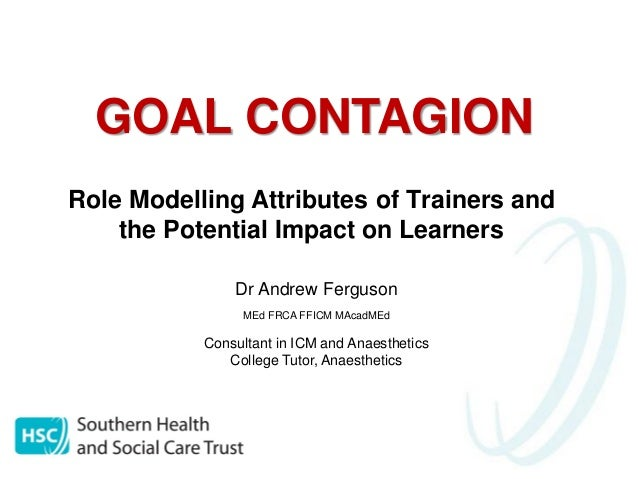 GOAL CONTAGION Role Modelling Attributes of Trainers and the Potential Impact on Learners Dr Andrew Ferguson MEd FRCA FFIC...