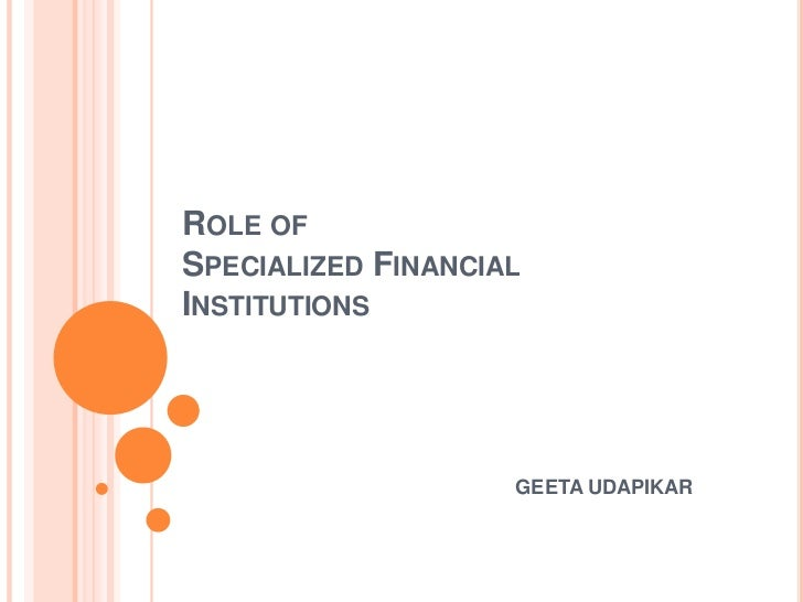 ROLE OFSPECIALIZED FINANCIALINSTITUTIONS                    GEETA UDAPIKAR