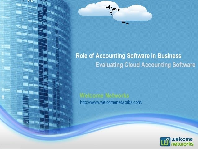 Role of Accounting Software in Business Welcome Networks Evaluating Cloud Accounting Software http://www.welcomenetworks.c...