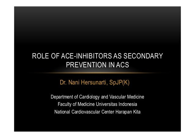 Dr. Nani Hersunarti, SpJP(K) ROLE OF ACE-INHIBITORS AS SECONDARY PREVENTION IN ACS Department of Cardiology and Vascular M...