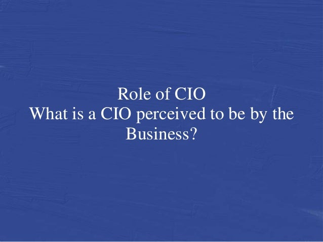 Role of CIOWhat is a CIO perceived to be by the             Business?