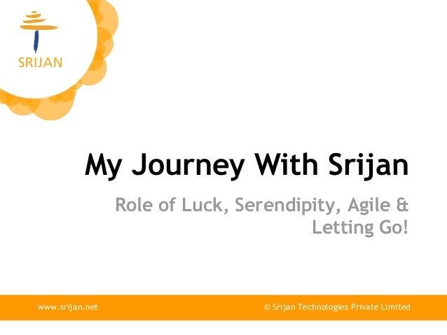 My Journey With Srijan © Srijan Technologies Private Limitedwww.srijan.net Role of Luck, Serendipity, Agile & Letting Go!