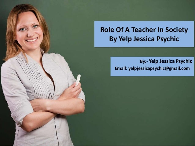 Role Of A Teacher In Society By Yelp Jessica Psychic By:- Yelp Jessica Psychic Email: yelpjessicapsychic@gmail.com