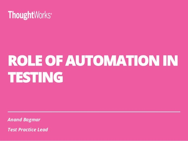 ROLE OF AUTOMATION IN TESTING Anand Bagmar Test Practice Lead