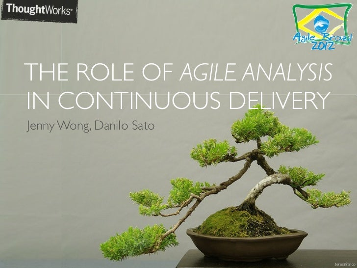 THE ROLE OF AGILE ANALYSISIN CONTINUOUS DELIVERYJenny Wong, Danilo Sato                             teresafranco