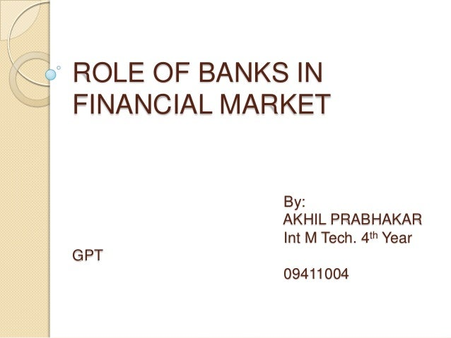 ROLE OF BANKS INFINANCIAL MARKET             By:             AKHIL PRABHAKAR             Int M Tech. 4th YearGPT          ...