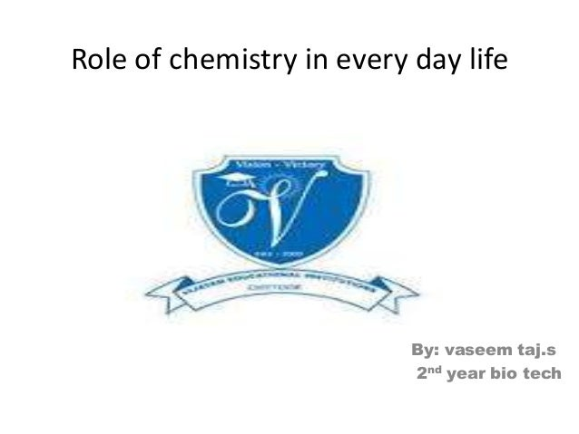 Role of chemistry in every day life By: vaseem taj.s 2nd year bio tech