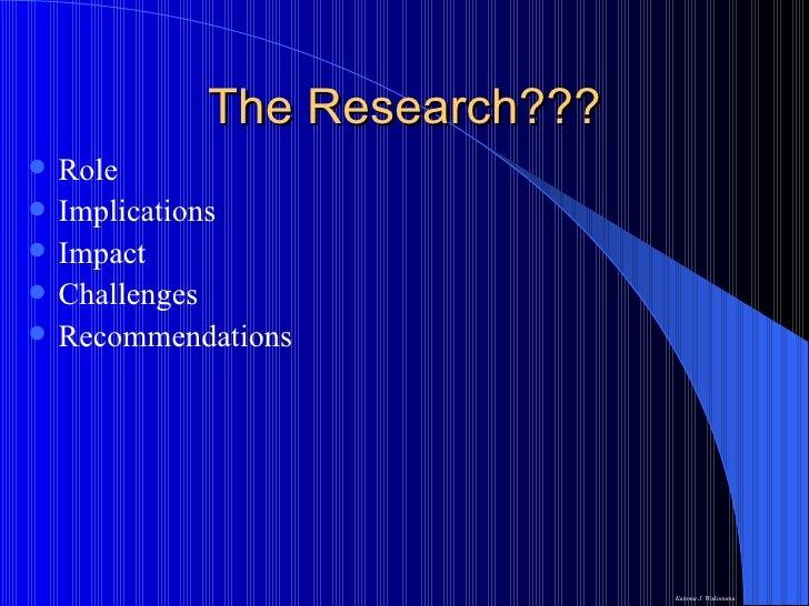 The Research??? <ul><li>Role </li></ul><ul><li>Implications  </li></ul><ul><li>Impact  </li></ul><ul><li>Challenges </li><...