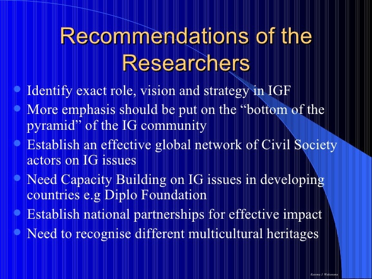 Recommendations of the Researchers <ul><li>Identify exact role, vision and strategy in IGF </li></ul><ul><li>More emphasis...
