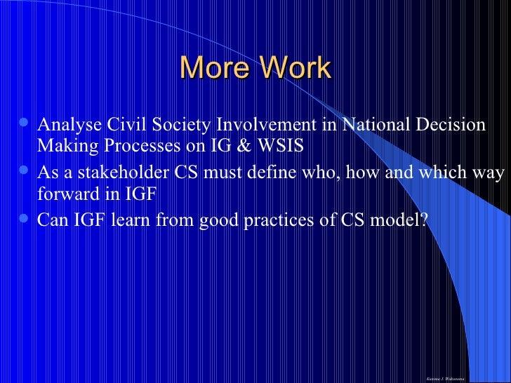 More Work <ul><li>Analyse Civil Society Involvement in National Decision Making Processes on IG & WSIS </li></ul><ul><li>A...