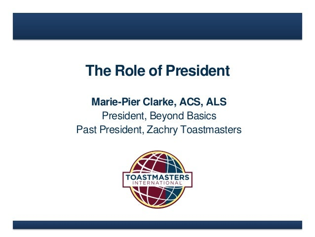 The Role of President Marie-Pier Clarke, ACS, ALS President, Beyond Basics Past President, Zachry Toastmasters