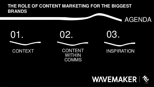 03.01. AGENDA THE ROLE OF CONTENT MARKETING FOR THE BIGGEST BRANDS CONTEXT INSPIRATION 02. CONTENT WITHIN COMMS