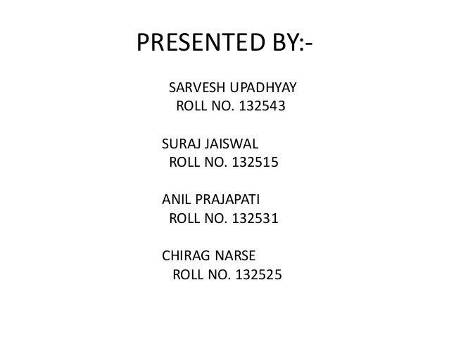 PRESENTED BY:SARVESH UPADHYAY ROLL NO. 132543 SURAJ JAISWAL ROLL NO. 132515 ANIL PRAJAPATI ROLL NO. 132531 CHIRAG NARSE RO...