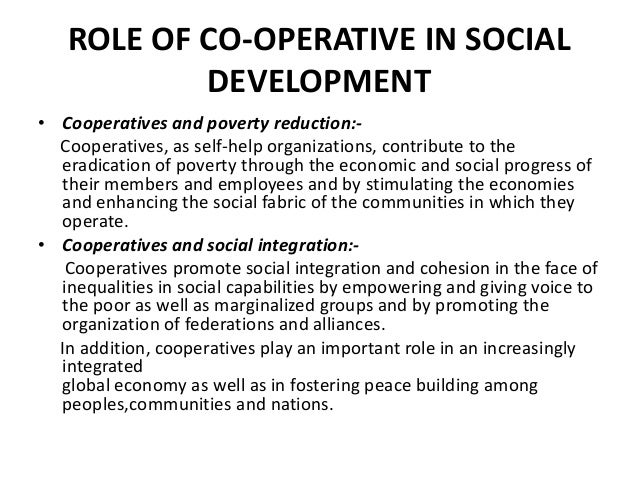 ROLE OF CO-OPERATIVE IN SOCIAL DEVELOPMENT • Cooperatives and poverty reduction:Cooperatives, as self-help organizations, ...